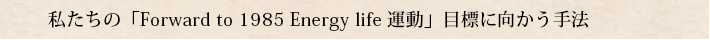 私たちの「Forward to 1985 Energy life 運動」目標に向かう手法
